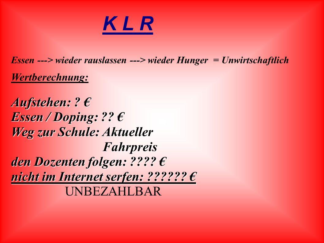 K L R Essen ---> wieder rauslassen ---> wieder Hunger = Unwirtschaftlich Wertberechnung: Aufstehen: .