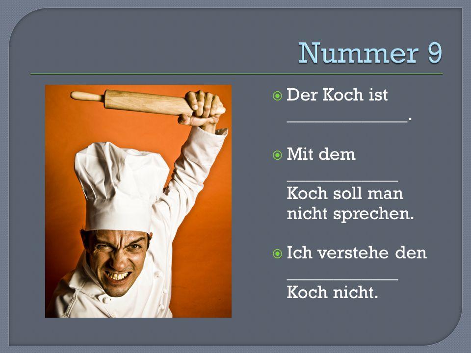  Der Koch ist _____________.  Mit dem ____________ Koch soll man nicht sprechen.