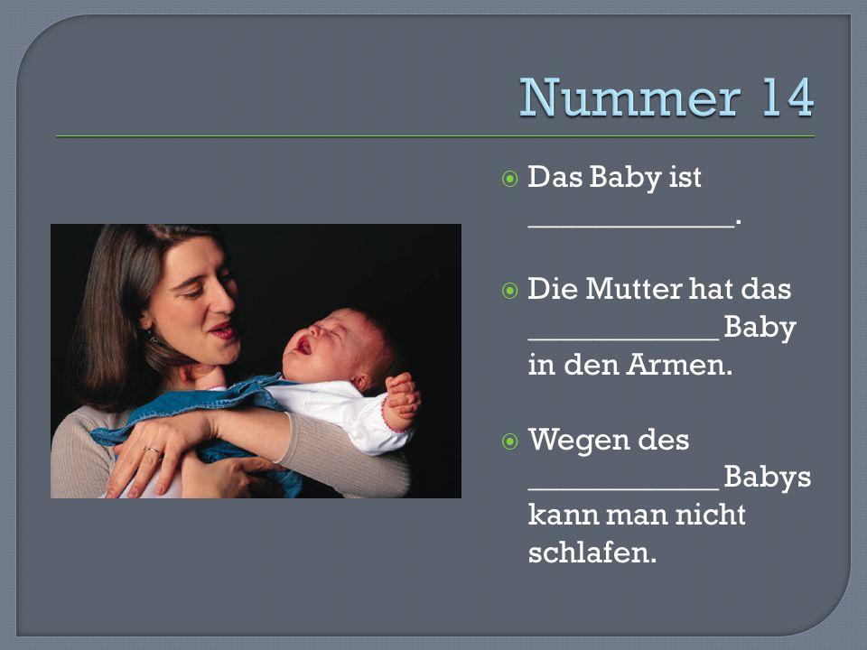  Das Baby ist _____________.  Die Mutter hat das ____________ Baby in den Armen.