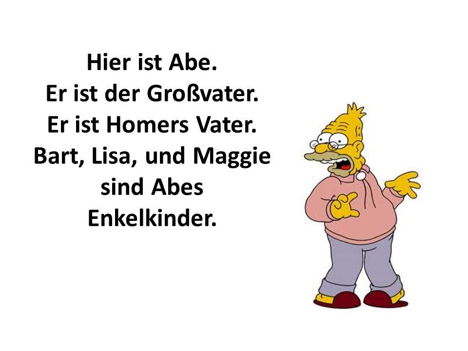 Hier ist Abe. Er ist der Großvater. Er ist Homers Vater. Bart, Lisa, und Maggie sind Abes Enkelkinder.