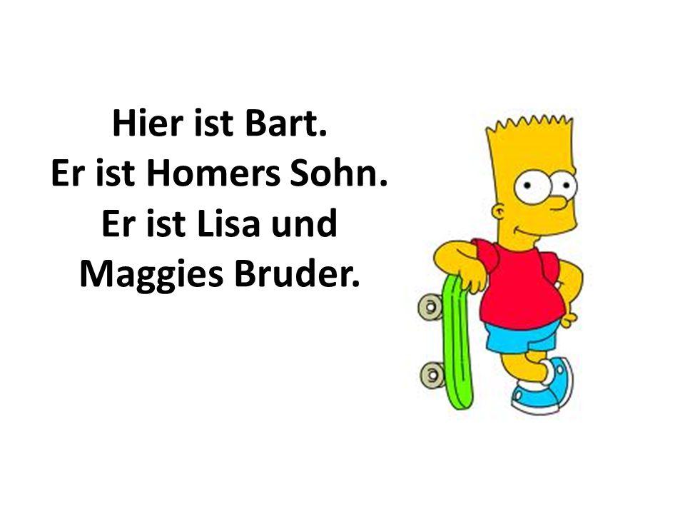Hier ist Bart. Er ist Homers Sohn. Er ist Lisa und Maggies Bruder.