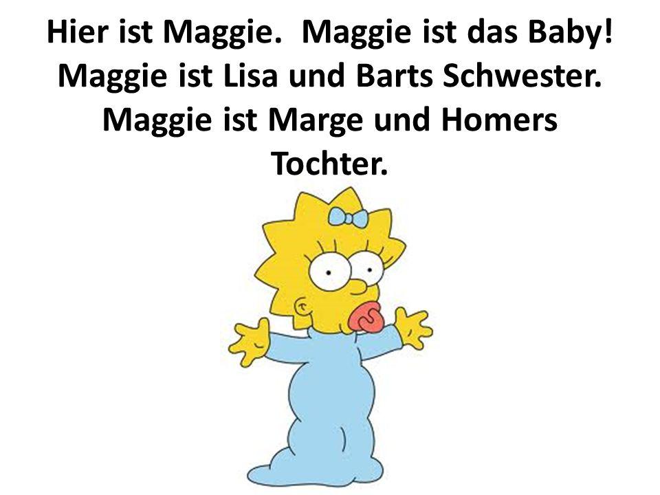 Hier ist Maggie. Maggie ist das Baby! Maggie ist Lisa und Barts Schwester. Maggie ist Marge und Homers Tochter.