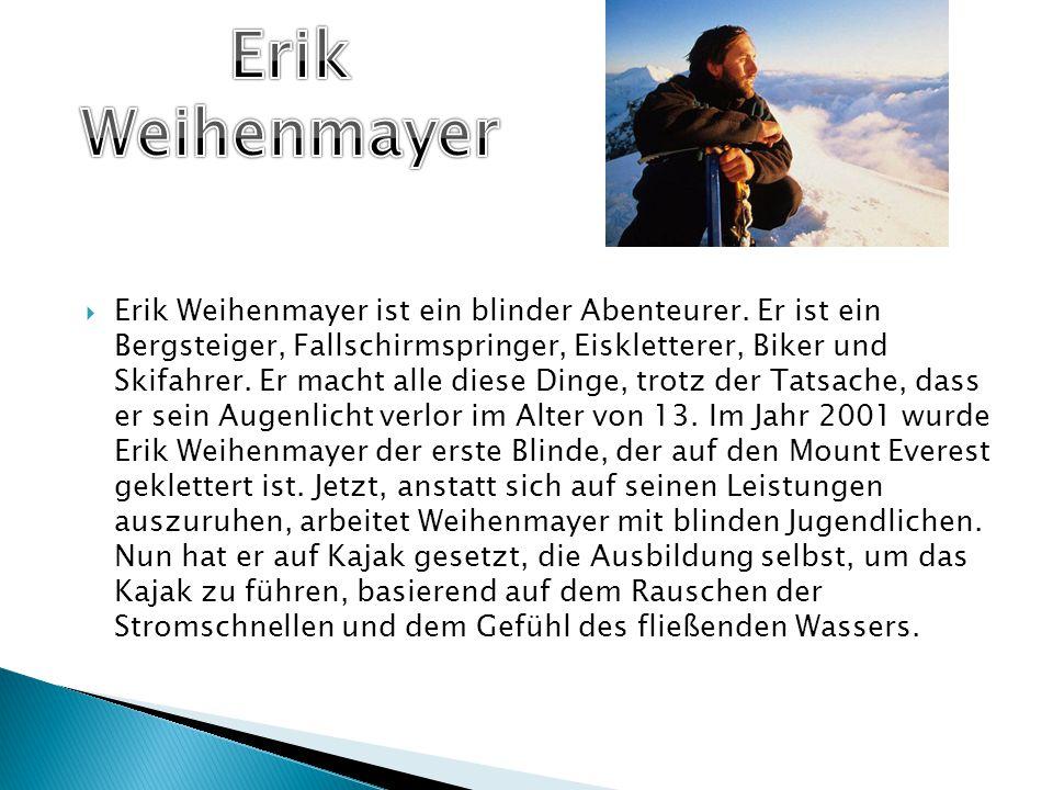  Erik Weihenmayer ist ein blinder Abenteurer. Er ist ein Bergsteiger, Fallschirmspringer, Eiskletterer, Biker und Skifahrer. Er macht alle diese Ding