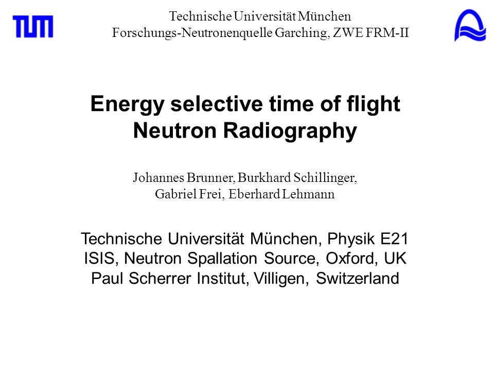 Technische Universität München Forschungs-Neutronenquelle Garching, ZWE FRM-II Energy selective time of flight Neutron Radiography Johannes Brunner, B