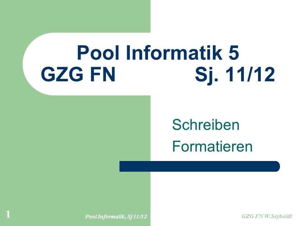 Pool Informatik, Sj 11/12 GZG FN W.Seyboldt 1 Pool Informatik 5 GZG FN Sj. 11/12 Schreiben Formatieren