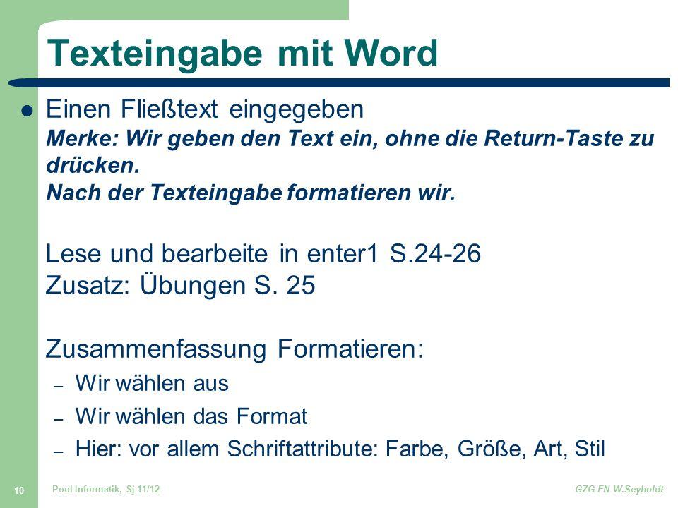 Pool Informatik, Sj 11/12GZG FN W.Seyboldt 10 Texteingabe mit Word Einen Fließtext eingegeben Merke: Wir geben den Text ein, ohne die Return-Taste zu