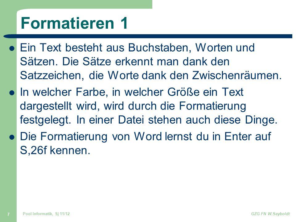 Pool Informatik, Sj 11/12GZG FN W.Seyboldt 7 Formatieren 1 Ein Text besteht aus Buchstaben, Worten und Sätzen. Die Sätze erkennt man dank den Satzzeic