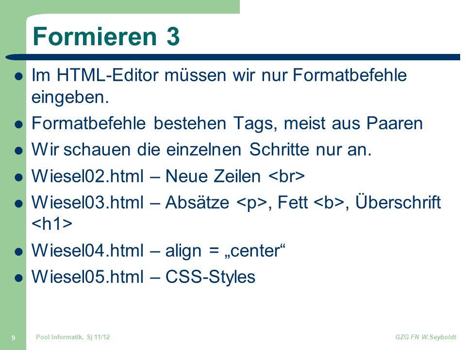 Pool Informatik, Sj 11/12GZG FN W.Seyboldt 9 Formieren 3 Im HTML-Editor müssen wir nur Formatbefehle eingeben. Formatbefehle bestehen Tags, meist aus