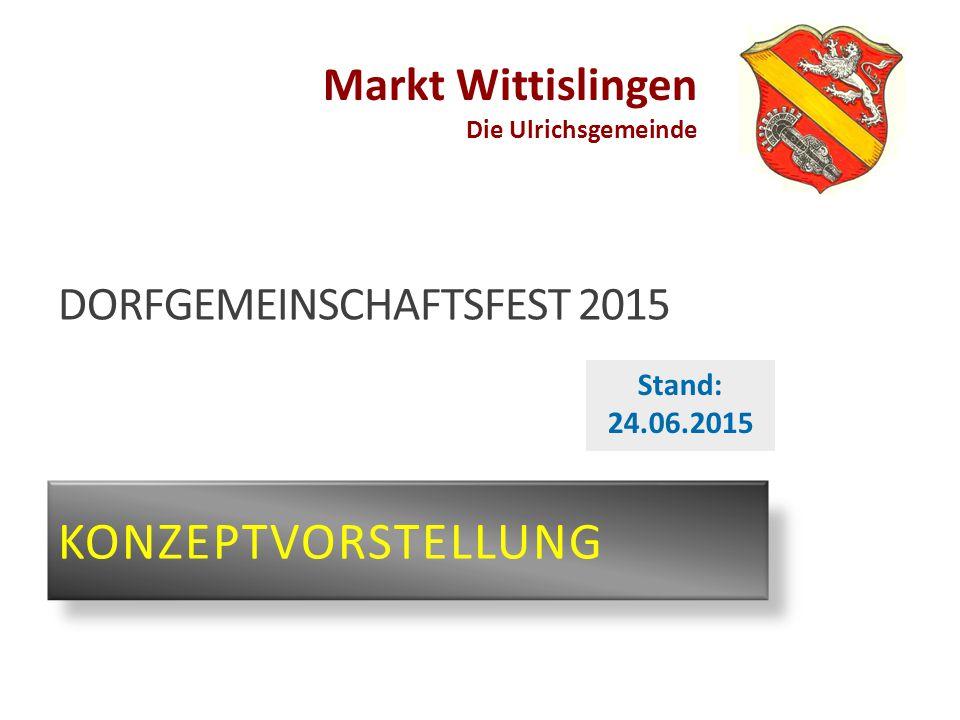 Markt Wittislingen Die Ulrichsgemeinde DORFGEMEINSCHAFTSFEST 2015 KONZEPTVORSTELLUNG Stand: 24.06.2015