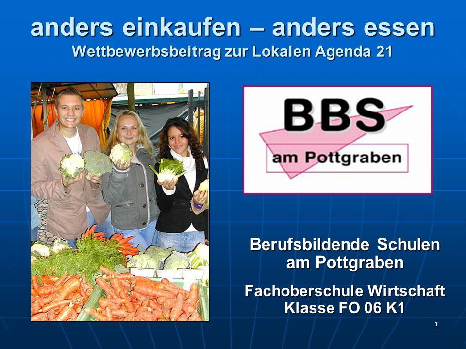 1 anders einkaufen – anders essen Wettbewerbsbeitrag zur Lokalen Agenda 21 Berufsbildende Schulen am Pottgraben Fachoberschule Wirtschaft Klasse FO 06 K1