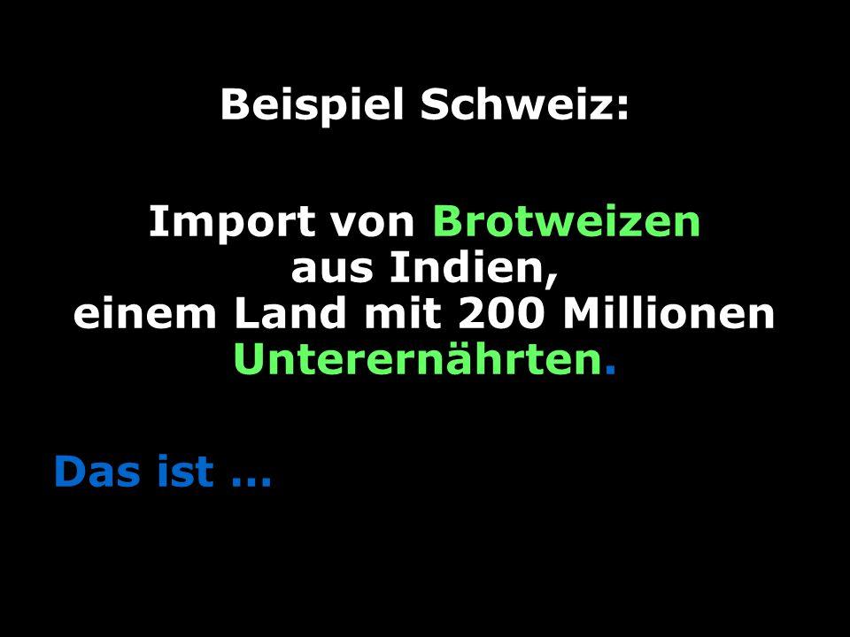 14 Beispiel Schweiz: Import von Brotweizen aus Indien, einem Land mit 200 Millionen Unterernährten.