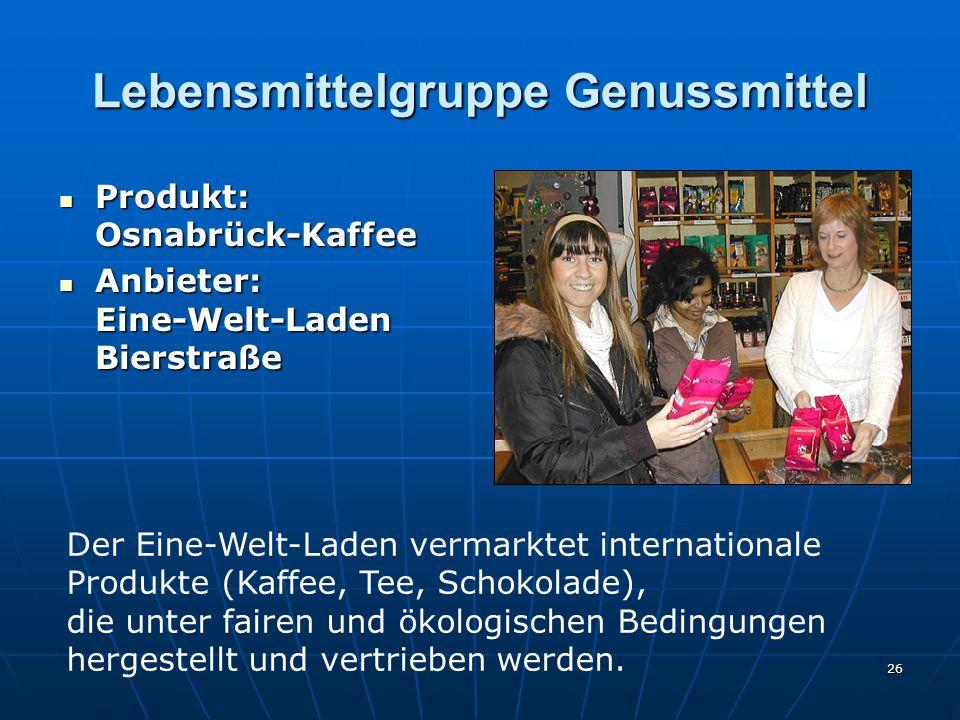 26 Lebensmittelgruppe Genussmittel Produkt: Osnabrück-Kaffee Produkt: Osnabrück-Kaffee Anbieter: Eine-Welt-Laden Bierstraße Anbieter: Eine-Welt-Laden Bierstraße Der Eine-Welt-Laden vermarktet internationale Produkte (Kaffee, Tee, Schokolade), die unter fairen und ökologischen Bedingungen hergestellt und vertrieben werden.