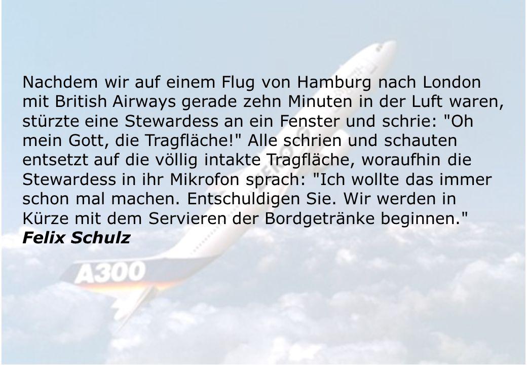 Nachdem wir auf einem Flug von Hamburg nach London mit British Airways gerade zehn Minuten in der Luft waren, stürzte eine Stewardess an ein Fenster und schrie: Oh mein Gott, die Tragfläche! Alle schrien und schauten entsetzt auf die völlig intakte Tragfläche, woraufhin die Stewardess in ihr Mikrofon sprach: Ich wollte das immer schon mal machen.