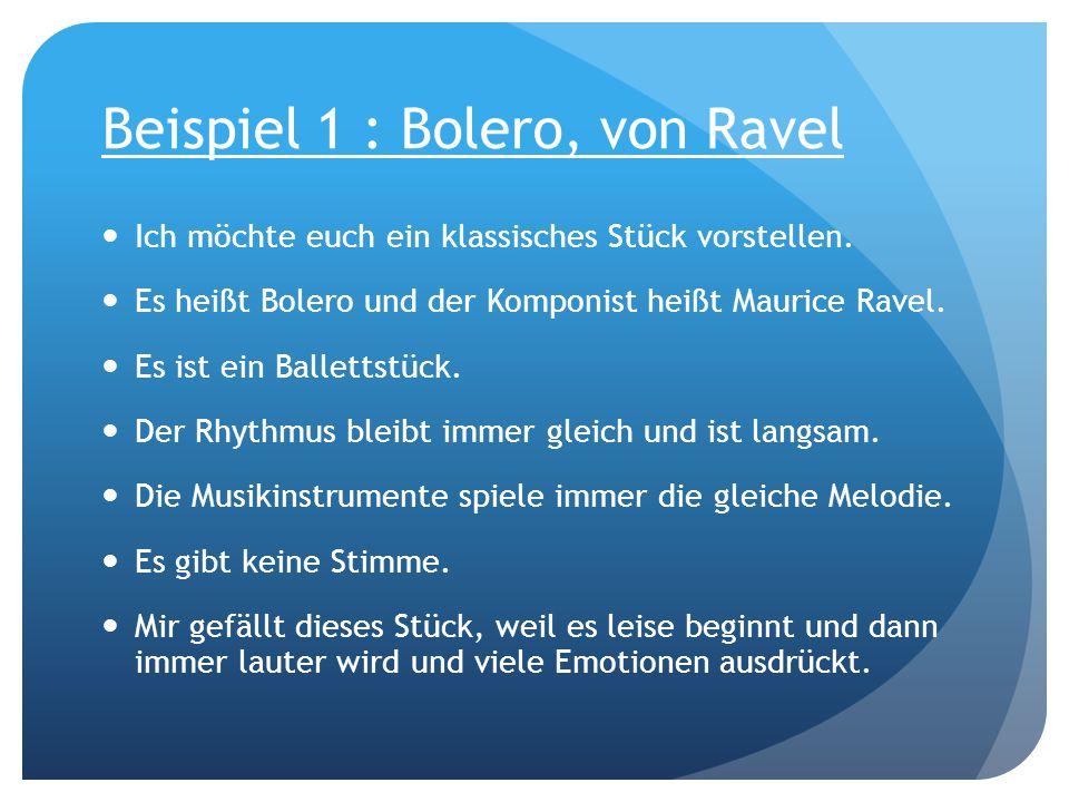 Beispiel 1 : Bolero, von Ravel Ich möchte euch ein klassisches Stück vorstellen. Es heißt Bolero und der Komponist heißt Maurice Ravel. Es ist ein Bal