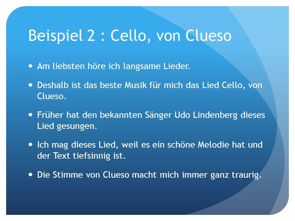 Beispiel 2 : Cello, von Clueso Am liebsten höre ich langsame Lieder. Deshalb ist das beste Musik für mich das Lied Cello, von Clueso. Früher hat den b