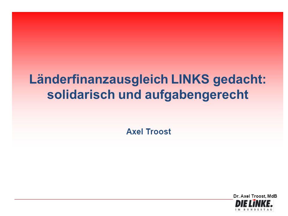Dr. Axel Troost, MdB Länderfinanzausgleich LINKS gedacht: solidarisch und aufgabengerecht Axel Troost