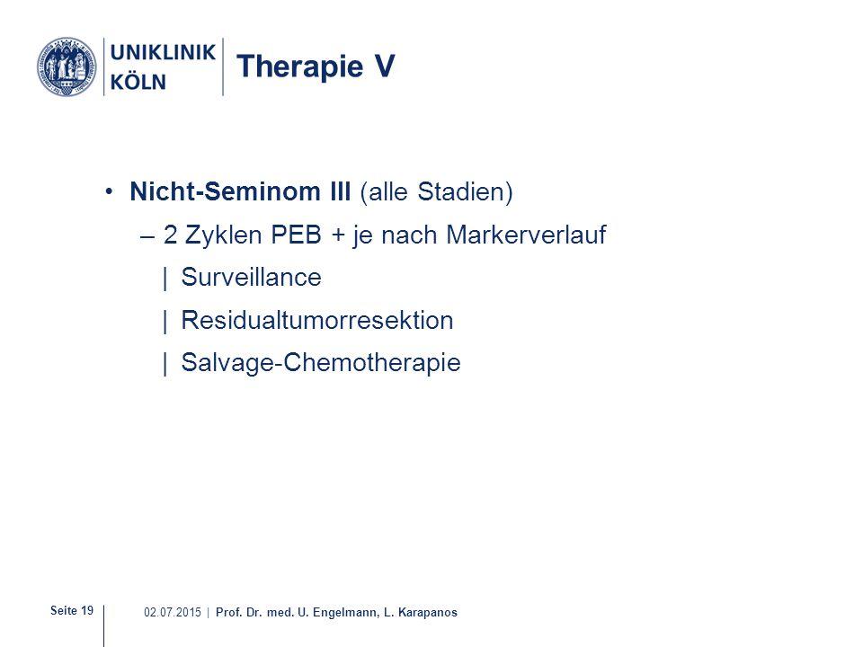 Seite 19 02.07.2015 | Prof. Dr. med. U. Engelmann, L. Karapanos Therapie V Nicht-Seminom III (alle Stadien) –2 Zyklen PEB + je nach Markerverlauf |Sur