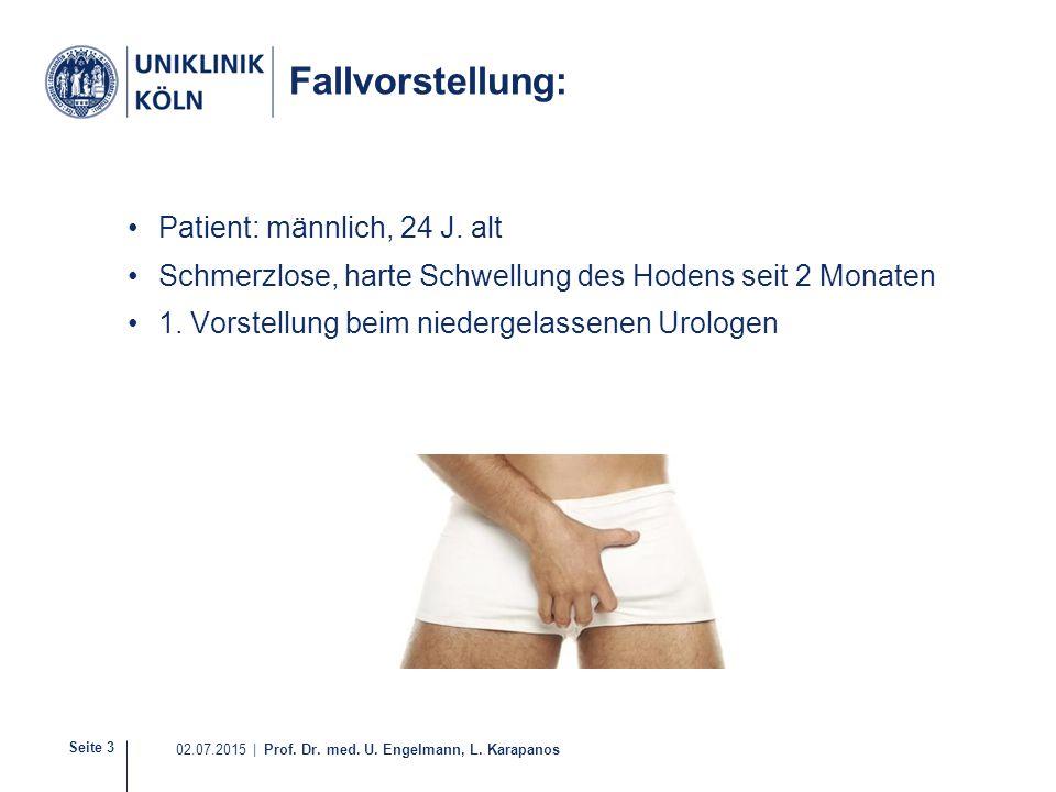 Seite 3 02.07.2015 | Prof. Dr. med. U. Engelmann, L. Karapanos Fallvorstellung: Patient: männlich, 24 J. alt Schmerzlose, harte Schwellung des Hodens