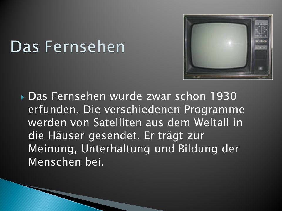  Das Fernsehen wurde zwar schon 1930 erfunden. Die verschiedenen Programme werden von Satelliten aus dem Weltall in die Häuser gesendet. Er trägt zur