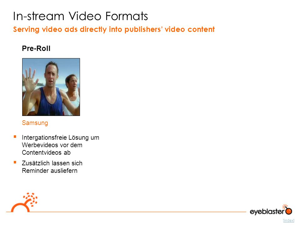 [index] In-stream Video Formats Pre-Roll Serving video ads directly into publishers' video content  Intergationsfreie Lösung um Werbevideos vor dem Contentvideos ab  Zusätzlich lassen sich Reminder ausliefern Samsung