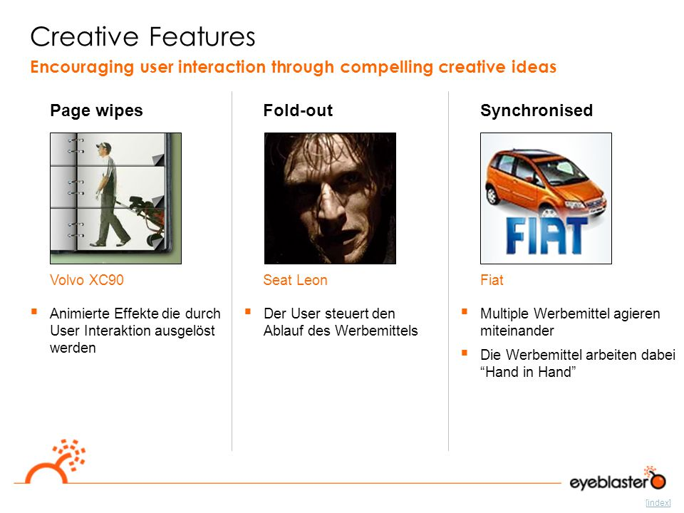 [index] Volvo XC90Seat LeonFiat Creative Features Page wipes Encouraging user interaction through compelling creative ideas  Animierte Effekte die durch User Interaktion ausgelöst werden Fold-out  Der User steuert den Ablauf des Werbemittels Synchronised  Multiple Werbemittel agieren miteinander  Die Werbemittel arbeiten dabei Hand in Hand