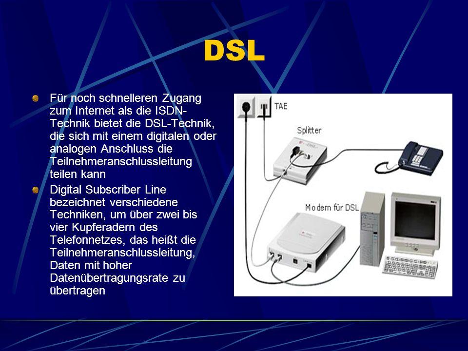 DSL Für noch schnelleren Zugang zum Internet als die ISDN- Technik bietet die DSL-Technik, die sich mit einem digitalen oder analogen Anschluss die Teilnehmeranschlussleitung teilen kann Digital Subscriber Line bezeichnet verschiedene Techniken, um über zwei bis vier Kupferadern des Telefonnetzes, das heißt die Teilnehmeranschlussleitung, Daten mit hoher Datenübertragungsrate zu übertragen