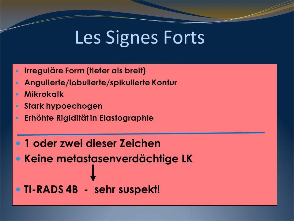 Les Signes Forts  Irreguläre Form (tiefer als breit)  Angulierte/lobulierte/spikulierte Kontur  Mikrokalk  Stark hypoechogen  Erhöhte Rigidität in Elastographie 3 - 5 dieser Zeichen und/oder metastasenverdächtige LK TI-RADS 5 - maligne!