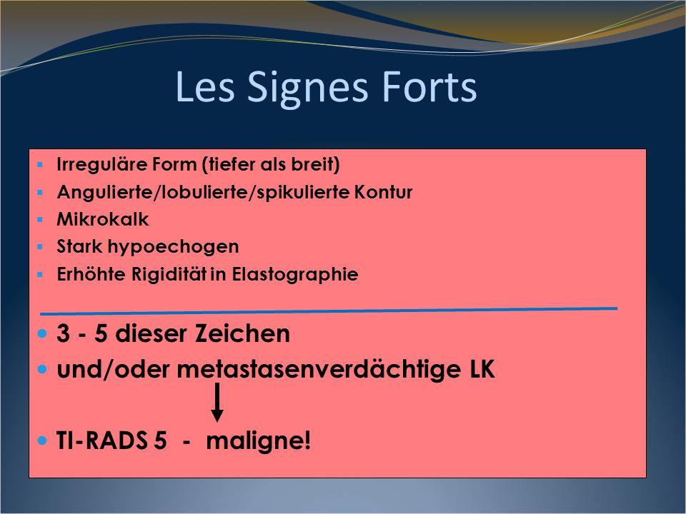 Les Signes Forts  Irreguläre Form (tiefer als breit)  Angulierte/lobulierte/spikulierte Kontur  Mikrokalk  Stark hypoechogen  Erhöhte Rigidität i