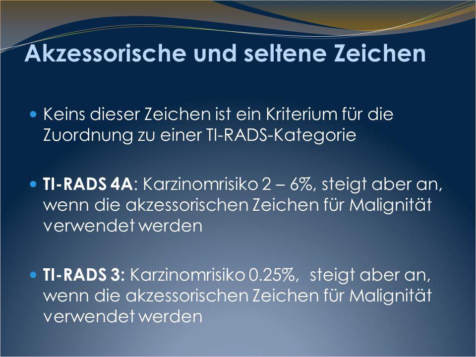 Akzessorische und seltene Zeichen Keins dieser Zeichen ist ein Kriterium für die Zuordnung zu einer TI-RADS-Kategorie TI-RADS 4A : Karzinomrisiko 2 –