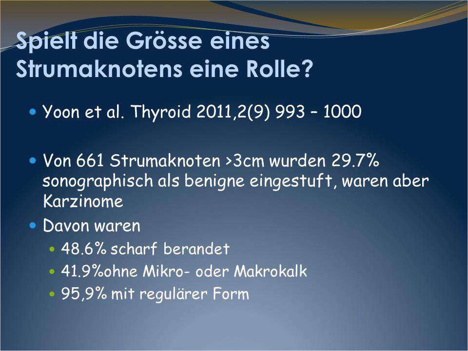 Spielt die Grösse eines Strumaknotens eine Rolle? Yoon et al. Thyroid 2011,2(9) 993 – 1000 Von 661 Strumaknoten >3cm wurden 29.7% sonographisch als be