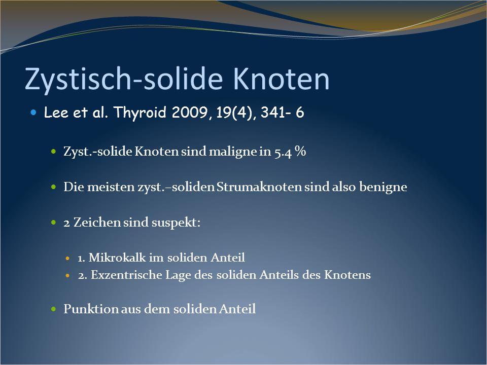 Zystisch-solide Knoten Lee et al. Thyroid 2009, 19(4), 341- 6 Zyst.-solide Knoten sind maligne in 5.4 % Die meisten zyst.–soliden Strumaknoten sind al