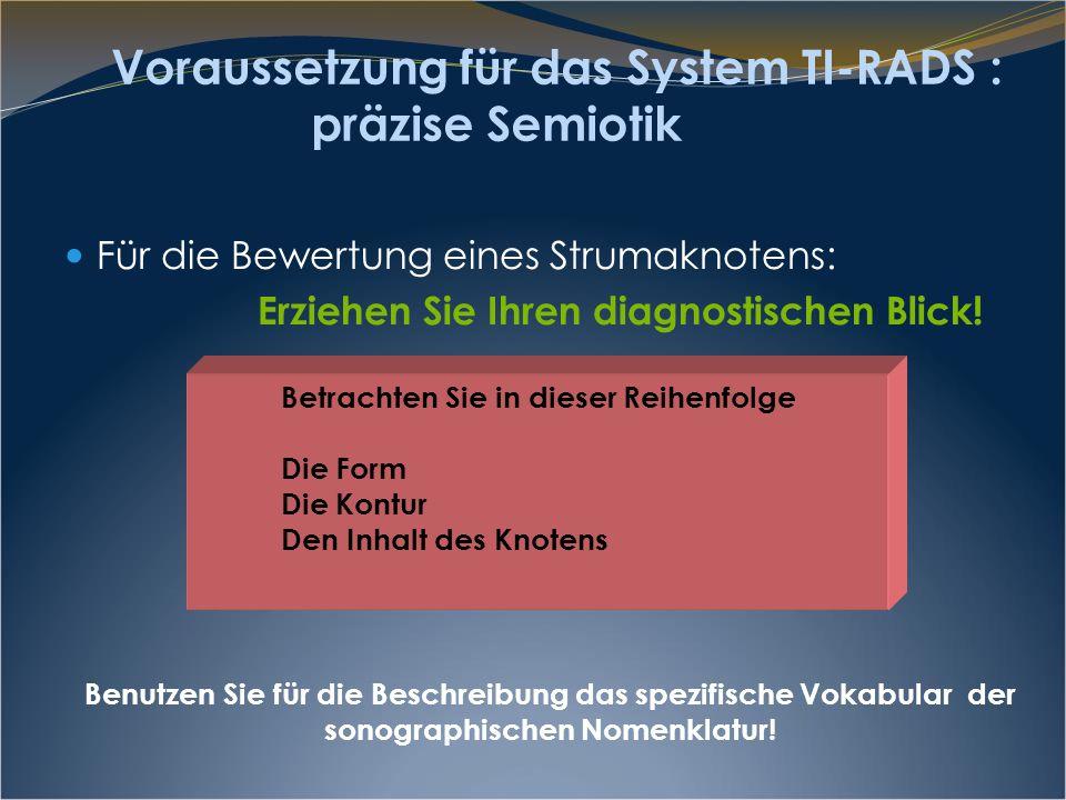 Voraussetzung für das System TI-RADS : präzise Semiotik Für die Bewertung eines Strumaknotens: Erziehen Sie Ihren diagnostischen Blick! Benutzen Sie f