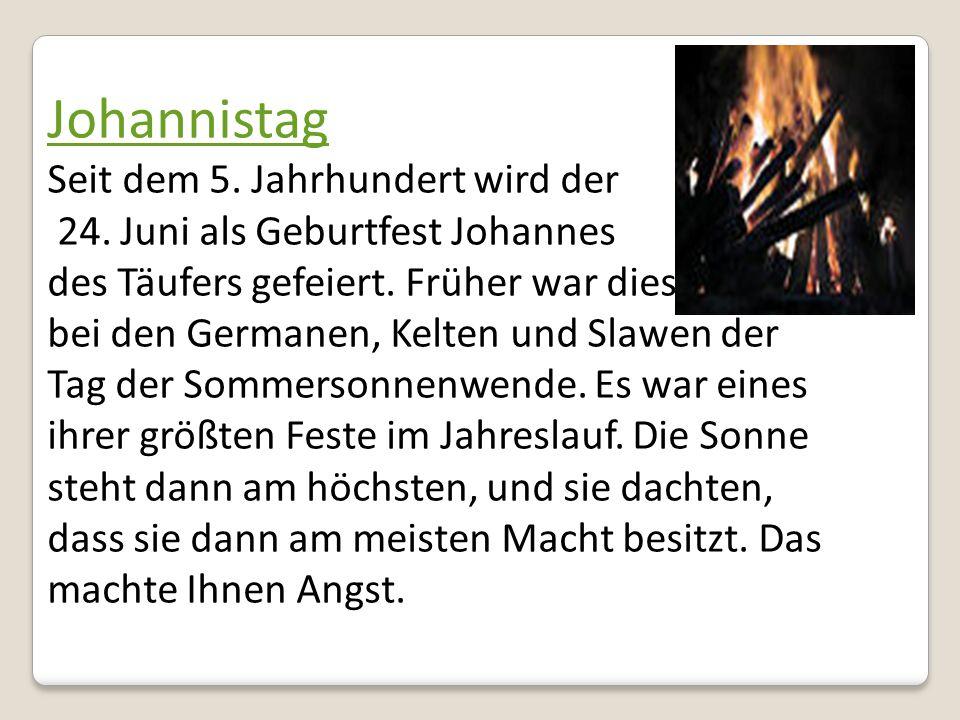Johannistag Seit dem 5. Jahrhundert wird der 24. Juni als Geburtfest Johannes des Täufers gefeiert. Früher war dies bei den Germanen, Kelten und Slawe