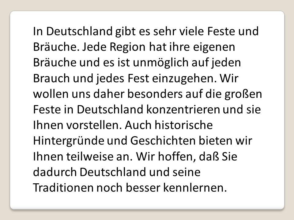 In Deutschland gibt es sehr viele Feste und Bräuche. Jede Region hat ihre eigenen Bräuche und es ist unmöglich auf jeden Brauch und jedes Fest einzuge
