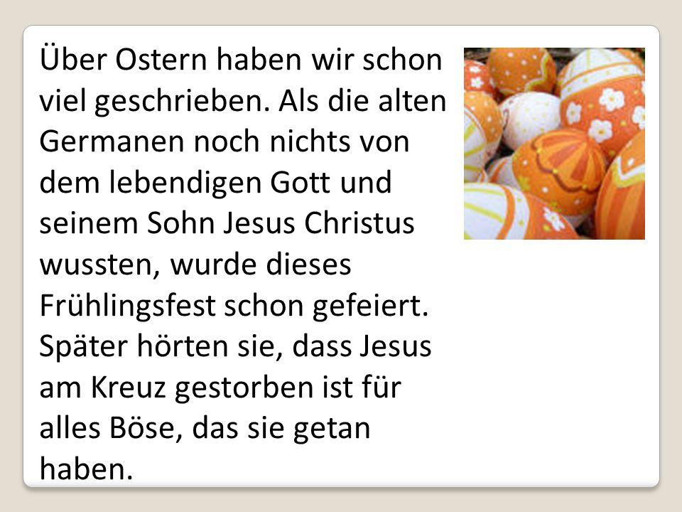 Über Ostern haben wir schon viel geschrieben. Als die alten Germanen noch nichts von dem lebendigen Gott und seinem Sohn Jesus Christus wussten, wurde