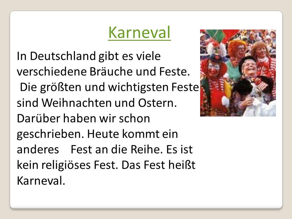 Karneval In Deutschland gibt es viele verschiedene Bräuche und Feste. Die größten und wichtigsten Feste sind Weihnachten und Ostern. Darüber haben wir