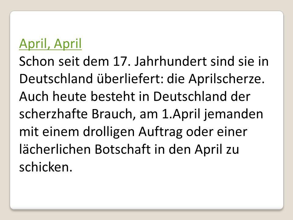 April, April Schon seit dem 17. Jahrhundert sind sie in Deutschland überliefert: die Aprilscherze. Auch heute besteht in Deutschland der scherzhafte B
