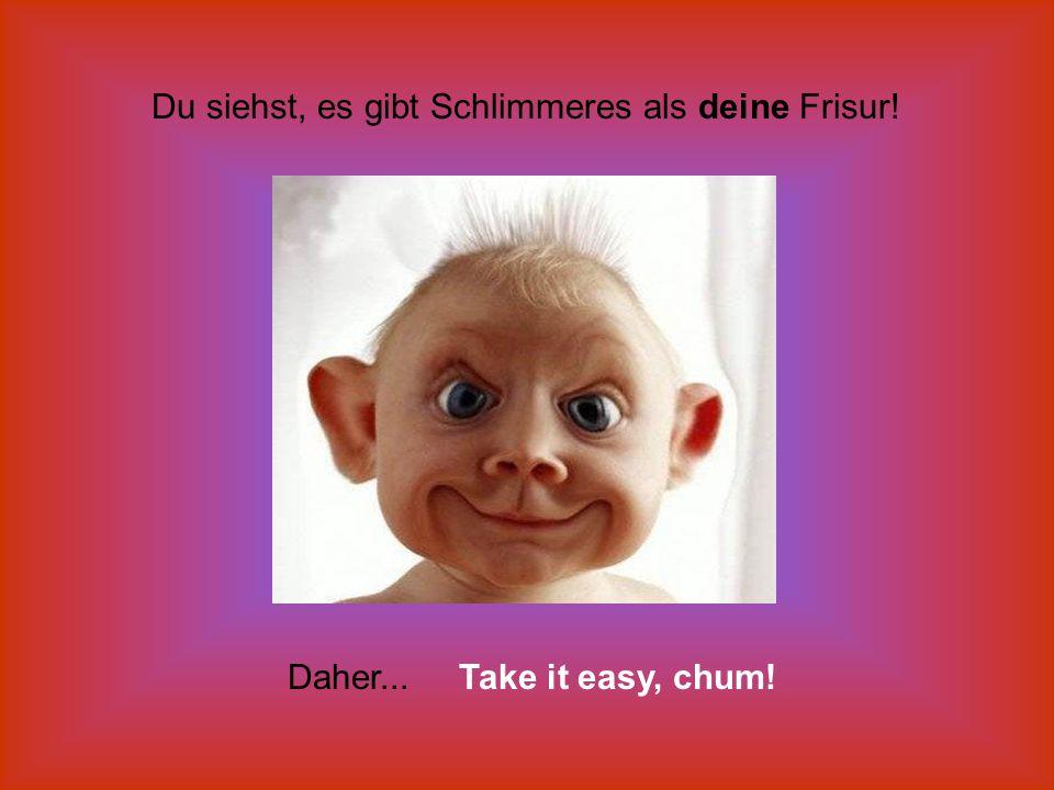 Du siehst, es gibt Schlimmeres als deine Frisur! Daher... Take it easy, chum!
