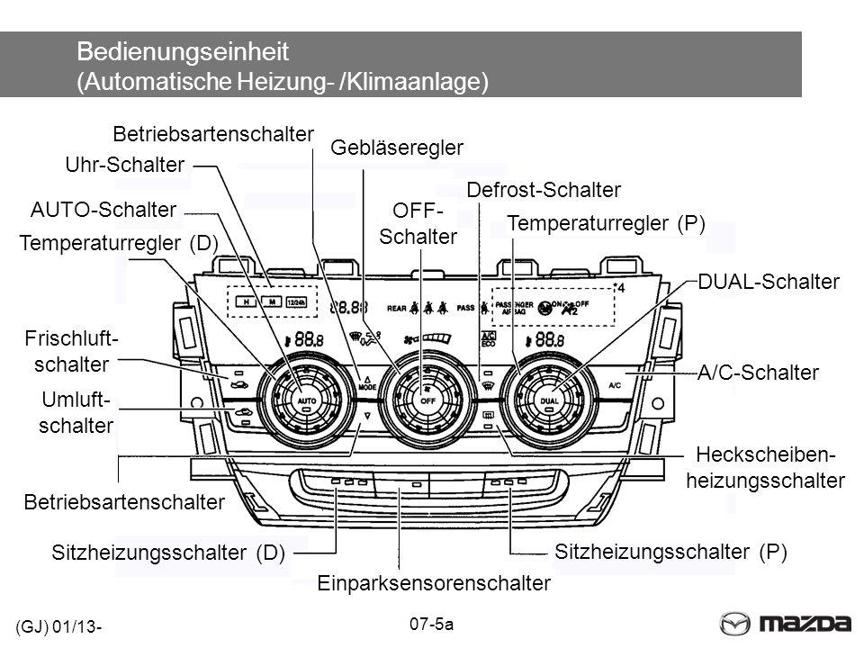 Bedienungseinheit (Automatische Heizung- /Klimaanlage) Frischluft- schalter 07-5a Sitzheizungsschalter (P) Sitzheizungsschalter (D) Heckscheiben- heizungsschalter A/C-Schalter DUAL-Schalter Temperaturregler (P) Defrost-Schalter OFF- Schalter Gebläseregler Betriebsartenschalter Einparksensorenschalter Betriebsartenschalter Umluft- schalter Temperaturregler (D) AUTO-Schalter Uhr-Schalter (GJ) 01/13-