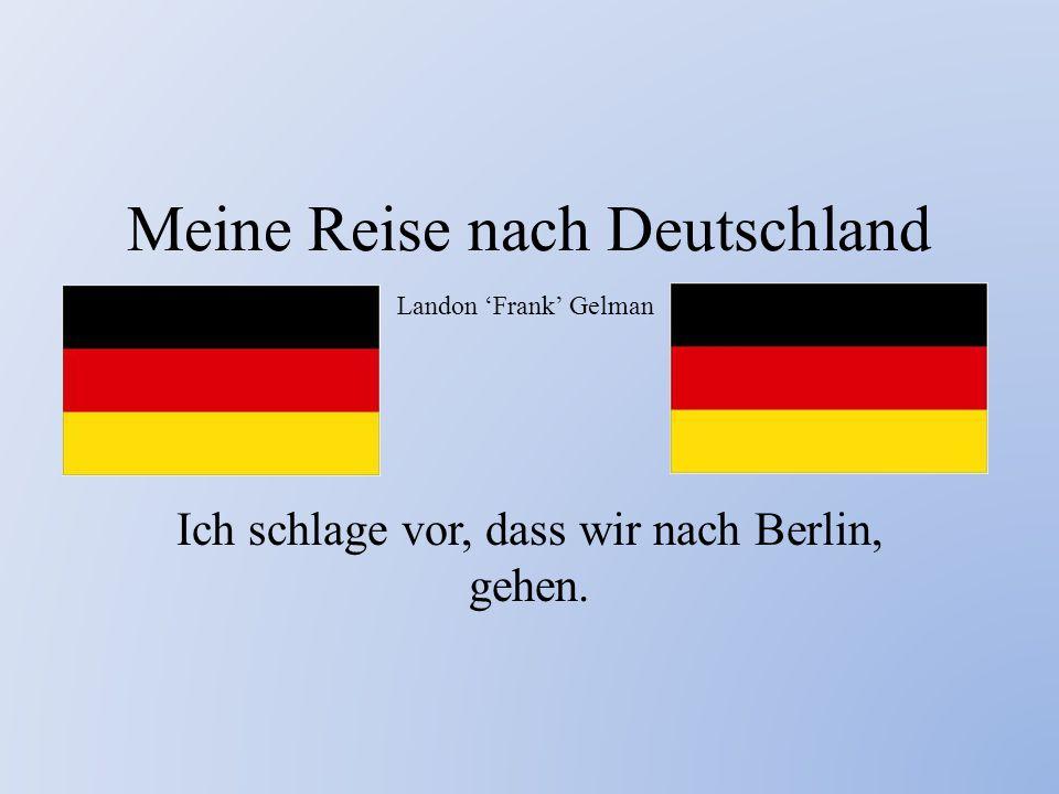 Meine Reise nach Deutschland Ich schlage vor, dass wir nach Berlin, gehen. Landon 'Frank' Gelman