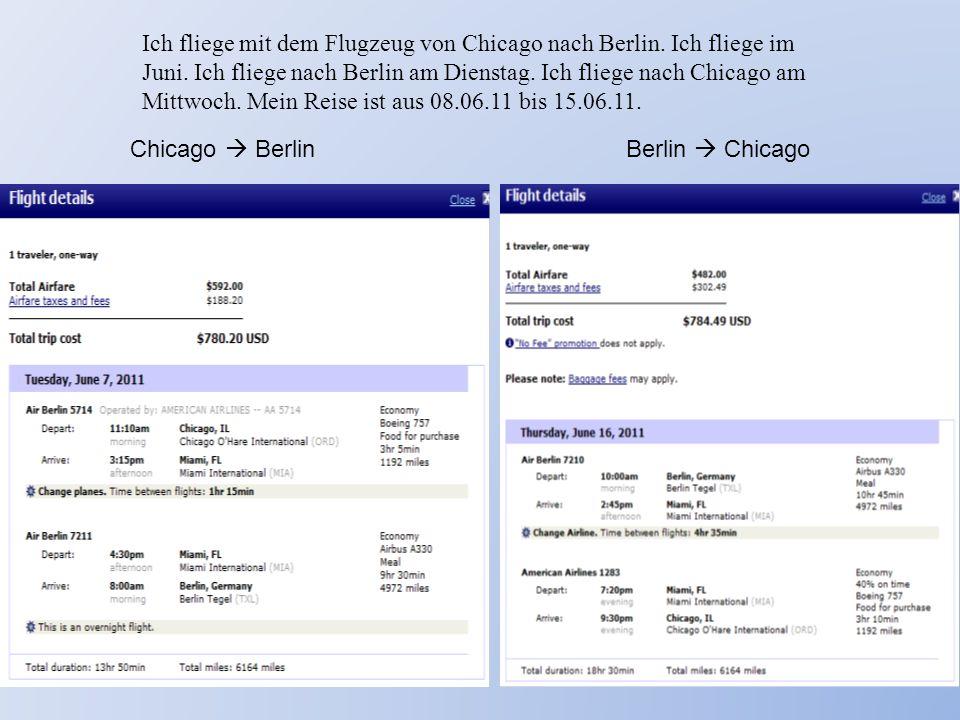 Chicago  BerlinBerlin  Chicago Ich fliege mit dem Flugzeug von Chicago nach Berlin. Ich fliege im Juni. Ich fliege nach Berlin am Dienstag. Ich flie