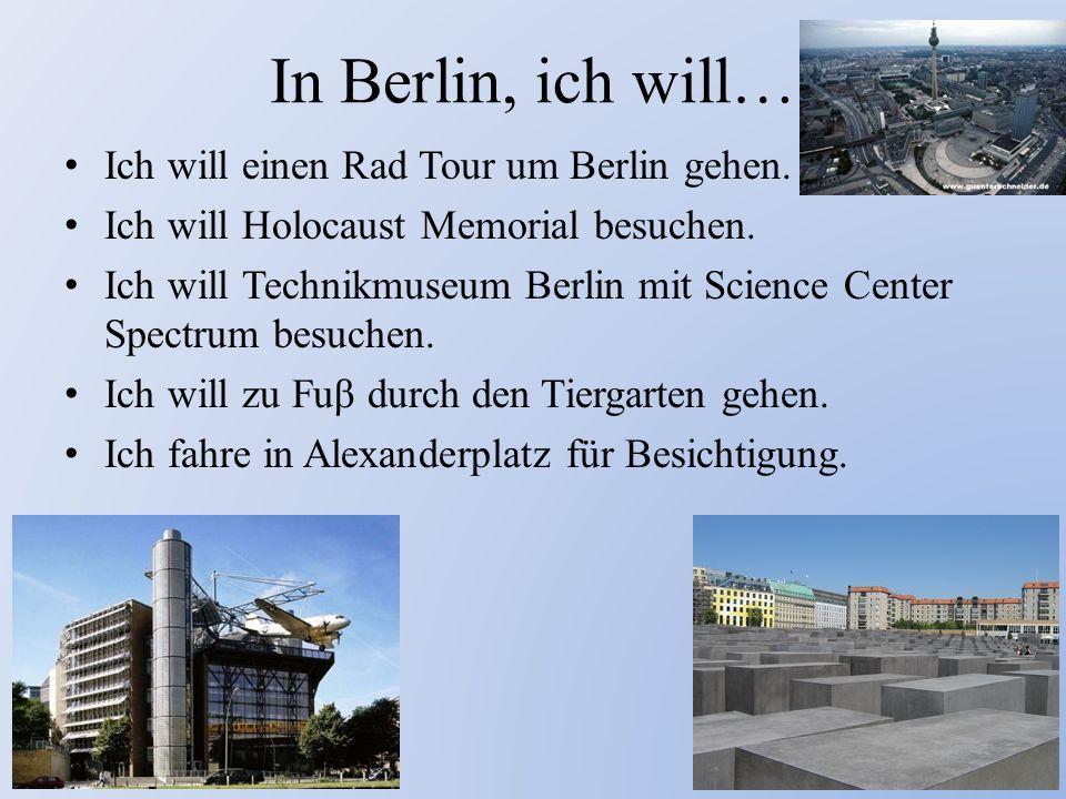 In Berlin, ich will… Ich will einen Rad Tour um Berlin gehen. Ich will Holocaust Memorial besuchen. Ich will Technikmuseum Berlin mit Science Center S