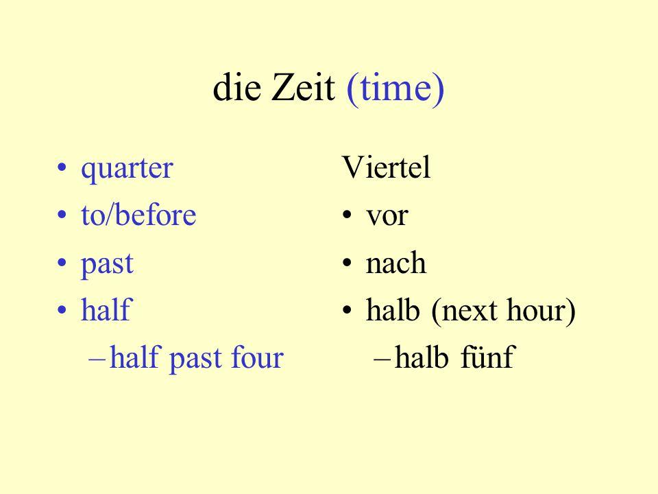 die Zeit (time) quarter to/before past half –half past four Viertel vor nach halb (next hour) –halb fünf