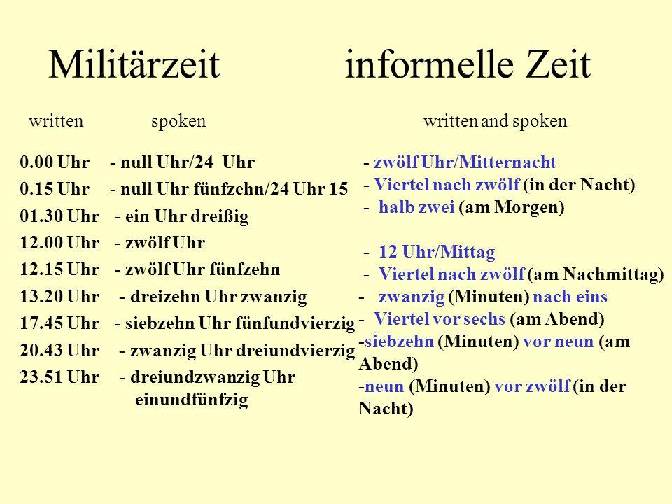 Militärzeit informelle Zeit written spoken written and spoken 0.00 Uhr 0.15 Uhr 01.30 Uhr 12.00 Uhr 12.15 Uhr 13.20 Uhr 17.45 Uhr 20.43 Uhr 23.51 Uhr
