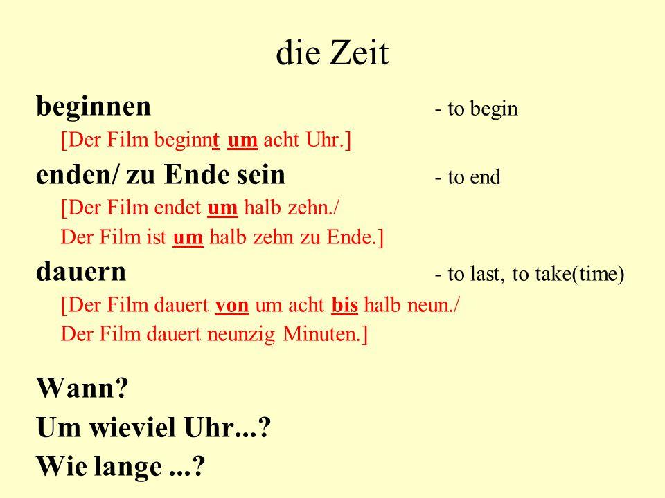 die Zeit beginnen - to begin [Der Film beginnt um acht Uhr.] enden/ zu Ende sein - to end [Der Film endet um halb zehn./ Der Film ist um halb zehn zu