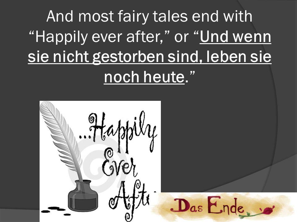 And most fairy tales end with Happily ever after, or Und wenn sie nicht gestorben sind, leben sie noch heute.