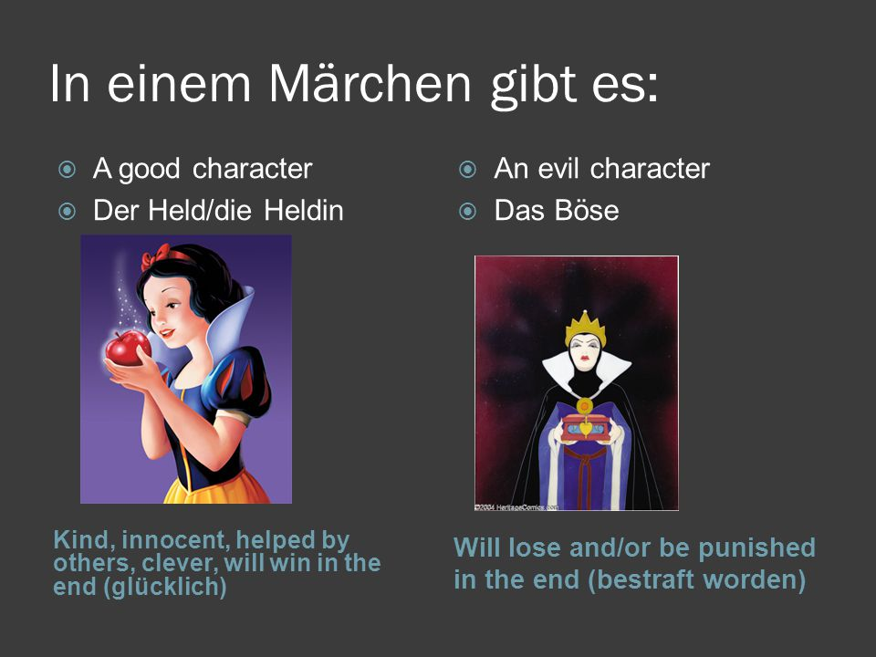 In einem Märchen gibt es: Kind, innocent, helped by others, clever, will win in the end (glücklich) Will lose and/or be punished in the end (bestraft worden)  A good character  Der Held/die Heldin  An evil character  Das Böse