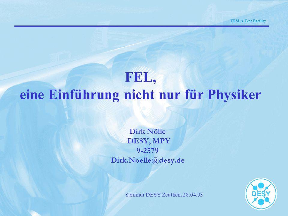 TESLA Test Facility Seminar DESY-Zeuthen, 28.04.03 FEL, eine Einführung nicht nur für Physiker Dirk Nölle DESY, MPY 9-2579 Dirk.Noelle@desy.de