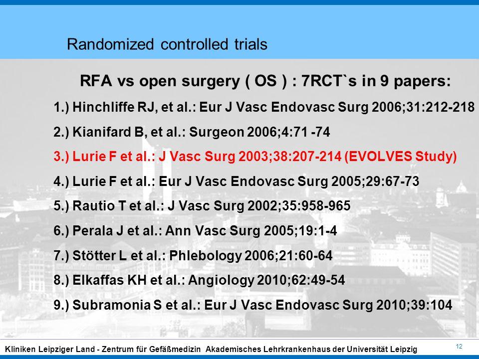 12 Kliniken Leipziger Land - Zentrum für Gefäßmedizin Akademisches Lehrkrankenhaus der Universität Leipzig Randomized controlled trials RFA vs open surgery ( OS ) : 7RCT`s in 9 papers: 1.) Hinchliffe RJ, et al.: Eur J Vasc Endovasc Surg 2006;31:212-218 2.) Kianifard B, et al.: Surgeon 2006;4:71 -74 3.) Lurie F et al.: J Vasc Surg 2003;38:207-214 (EVOLVES Study) 4.) Lurie F et al.: Eur J Vasc Endovasc Surg 2005;29:67-73 5.) Rautio T et al.: J Vasc Surg 2002;35:958-965 6.) Perala J et al.: Ann Vasc Surg 2005;19:1-4 7.) Stötter L et al.: Phlebology 2006;21:60-64 8.) Elkaffas KH et al.: Angiology 2010;62:49-54 9.) Subramonia S et al.: Eur J Vasc Endovasc Surg 2010;39:104