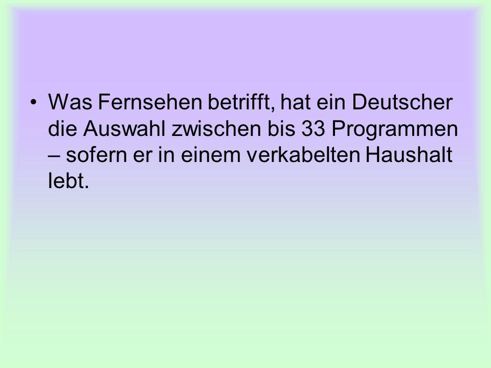 Was Fernsehen betrifft, hat ein Deutscher die Auswahl zwischen bis 33 Programmen – sofern er in einem verkabelten Haushalt lebt.